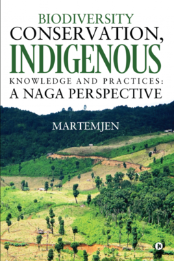 Biodiversity Conservation, Indigenous Knowledge and practices: A Naga Perspective